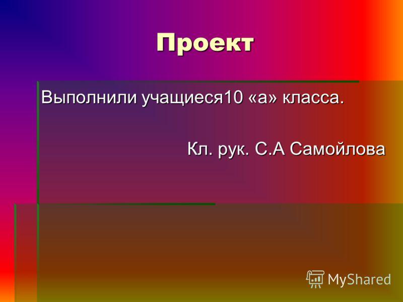 Проект Выполнили учащиеся10 «а» класса. Кл. рук. С.А Самойлова