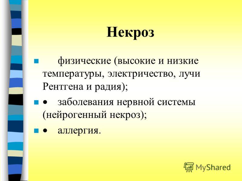 Некроз физические (высокие и низкие температуры, электричество, лучи Рентгена и радия); заболевания нервной системы (нейрогенный некроз); аллергия.