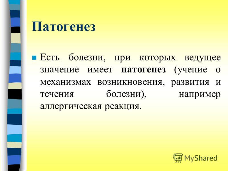 Патогенез n Есть болезни, при которых ведущее значение имеет патогенез (учение о механизмах возникновения, развития и течения болезни), например аллергическая реакция.
