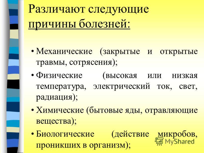 Различают следующие причины болезней: Механические (закрытые и открытые травмы, сотрясения); Физические (высокая или низкая температура, электрический ток, свет, радиация); Химические (бытовые яды, отравляющие вещества); Биологические (действие микро