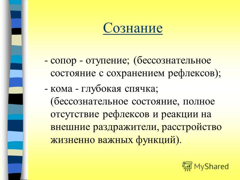 Сознание -сопор - отупение; (бессознательное состояние с сохранением рефлексов); -кома - глубокая спячка; (бессознательное состояние, полное отсутствие рефлексов и реакции на внешние раздражители, расстройство жизненно важных функций).