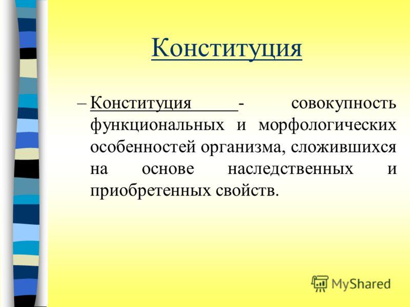 Конституция –Конституция - совокупность функциональных и морфологических особенностей организма, сложившихся на основе наследственных и приобретенных свойств.