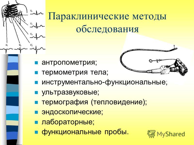 Параклинические методы обследования n антропометрия; n термометрия тела; n инструментально-функциональные; n ультразвуковые; n термография (тепловидение); n эндоскопические; n лабораторные; n функциональные пробы.