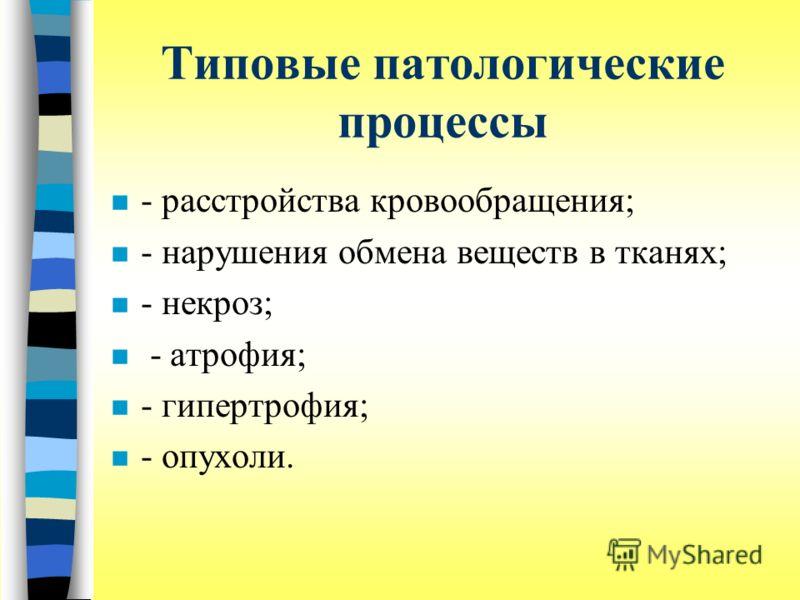 Типовые патологические процессы n - расстройства кровообращения; n - нарушения обмена веществ в тканях; n - некроз; n - атрофия; n - гипертрофия; n - опухоли.