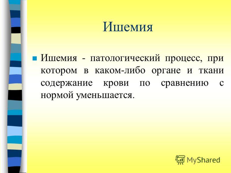Ишемия n Ишемия - патологический процесс, при котором в каком-либо органе и ткани содержание крови по сравнению с нормой уменьшается.