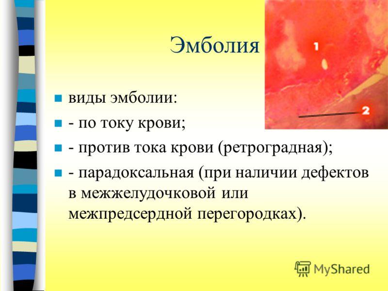 Эмболия n виды эмболии: n - по току крови; n - против тока крови (ретроградная); n - парадоксальная (при наличии дефектов в межжелудочковой или межпредсердной перегородках).