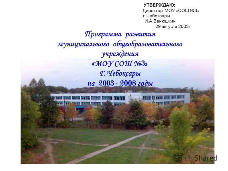УТВЕРЖДАЮ: Директор МОУ «СОШ 3» г. Чебоксары И.А.Ванюшкин 29 августа 2003 г. Программа развития муниципального общеобразовательного учреждения « МОУ СОШ 3» Г. Чебоксары на 2003 - 2008 годы
