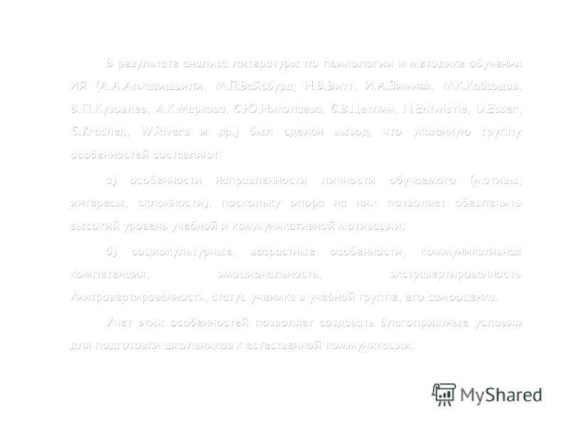 В результате анализа литературы по психологии и методике обучения ИЯ (А.А.Алхазишвили, М.Л.Вайсбурд, Н.В.Витт, И.А.Зимняя, М.К.Кабардов, В.П.Кузовлев, А.К.Маркова, С.Ю.Николаева, С.В.Цетлин, N.Entwistle, U.Esser, S.Krashen, W.Rivers и др.) был сделан
