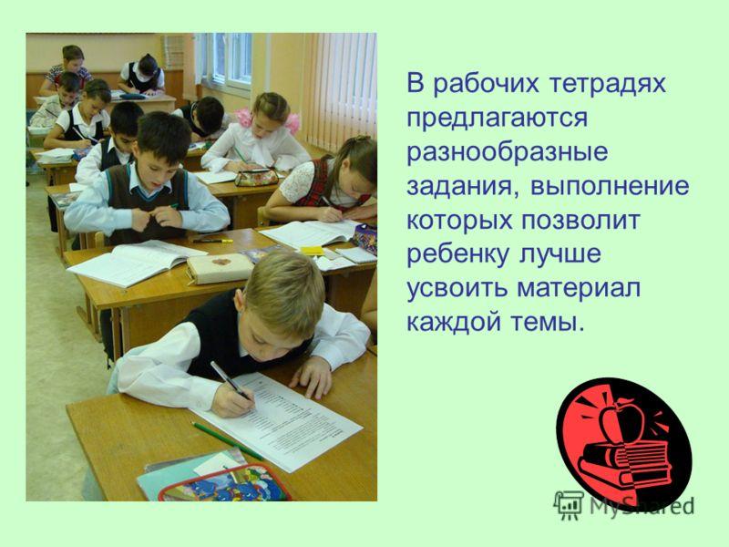 В рабочих тетрадях предлагаются разнообразные задания, выполнение которых позволит ребенку лучше усвоить материал каждой темы.