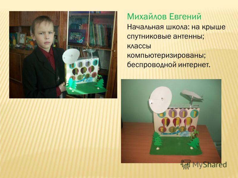 Михайлов Евгений Начальная школа: на крыше спутниковые антенны; классы компьютеризированы; беспроводной интернет.
