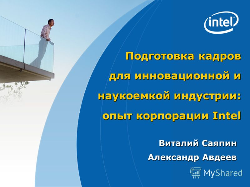 Подготовка кадров для инновационной и наукоемкой индустрии: опыт корпорации Intel Виталий Саяпин Александр Авдеев