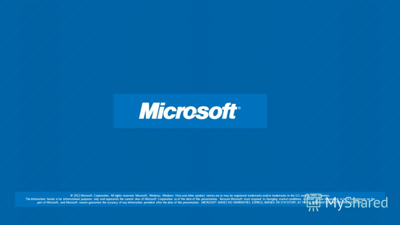 © 2012 Microsoft Corporation. All rights reserved. Microsoft, Windows, Windows Vista and other product names are or may be registered trademarks and/or trademarks in the U.S. and/or other countries. The information herein is for informational purpose