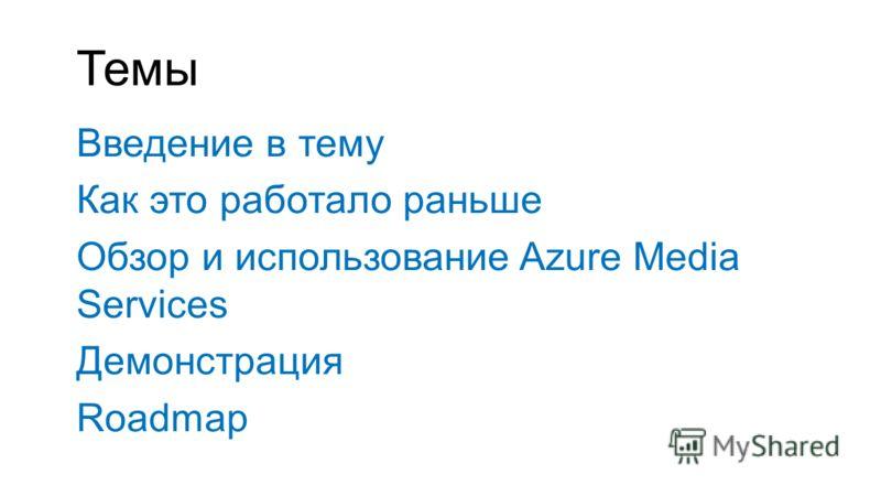 Темы Введение в тему Как это работало раньше Обзор и использование Azure Media Services Демонстрация Roadmap