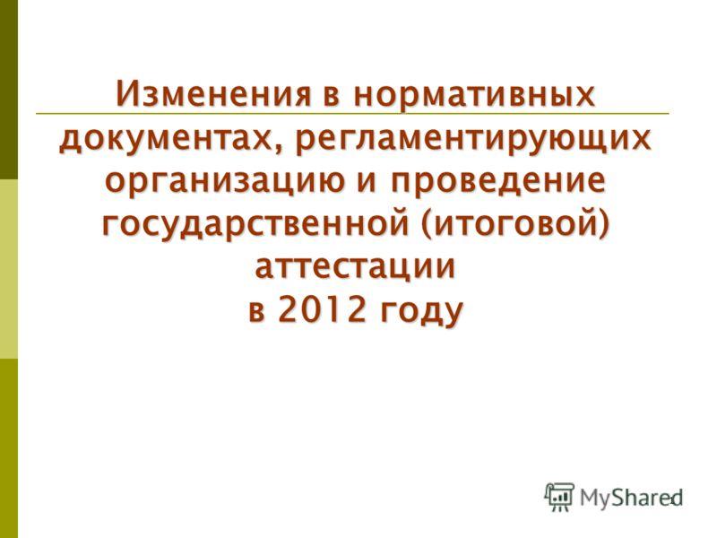 1 Изменения в нормативных документах, регламентирующих организацию и проведение государственной (итоговой) аттестации в 2012 году
