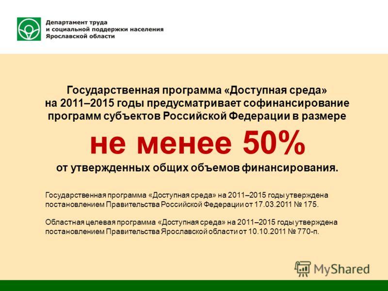 Государственная программа «Доступная среда» на 2011–2015 годы предусматривает софинансирование программ субъектов Российской Федерации в размере не менее 50% от утвержденных общих объемов финансирования. Государственная программа «Доступная среда» на