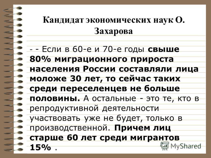 - - Если в 60-е и 70-е годы свыше 80% миграционного прироста населения России составляли лица моложе 30 лет, то сейчас таких среди переселенцев не больше половины. А остальные - это те, кто в репродуктивной деятельности участвовать уже не будет, толь