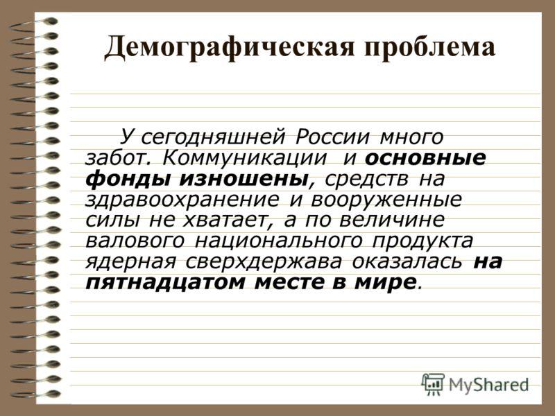 Демографическая проблема У сегодняшней России много забот. Коммуникации и основные фонды изношены, средств на здравоохранение и вооруженные силы не хватает, а по величине валового национального продукта ядерная сверхдержава оказалась на пятнадцатом м
