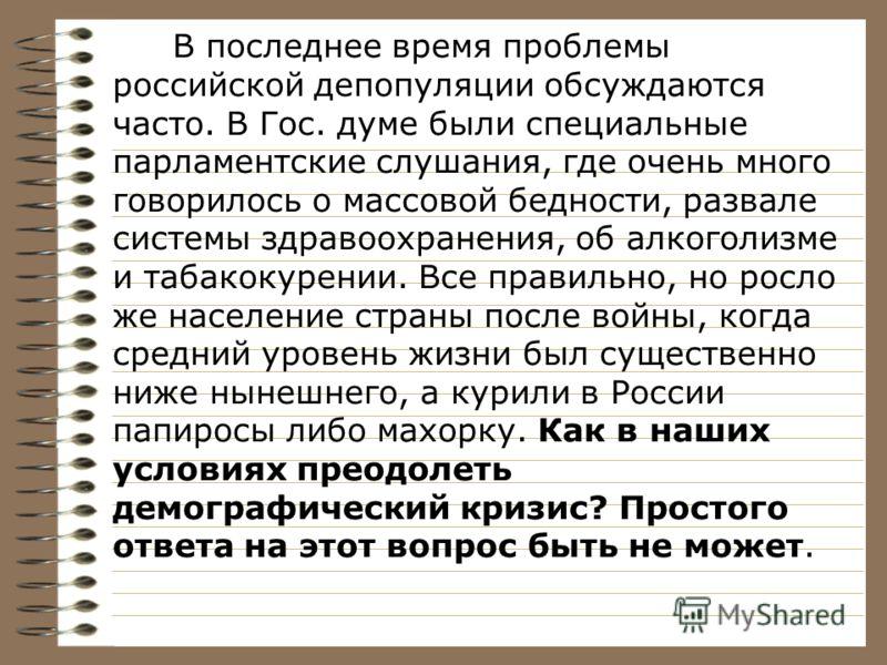 В последнее время проблемы российской депопуляции обсуждаются часто. В Гос. думе были специальные парламентские слушания, где очень много говорилось о массовой бедности, развале системы здравоохранения, об алкоголизме и табакокурении. Все правильно,