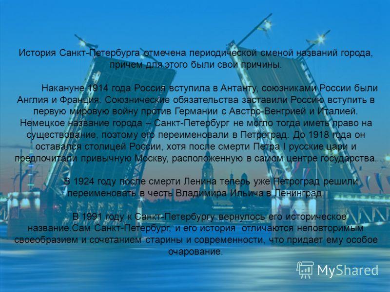 История Санкт-Петербурга отмечена периодической сменой названий города, причем для этого были свои причины. Накануне 1914 года Россия вступила в Антанту, союзниками России были Англия и Франция. Союзнические обязательства заставили Россию вступить в