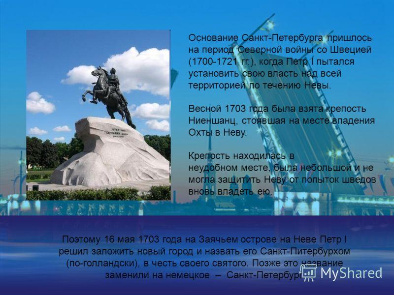 Основание Санкт-Петербурга пришлось на период Северной войны со Швецией (1700-1721 гг.), когда Петр I пытался установить свою власть над всей территорией по течению Невы. Весной 1703 года была взята крепость Ниеншанц, стоявшая на месте впадения Охты