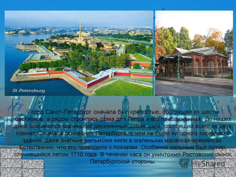 Город Санкт-Петербург сначала был крепостью, состоящей из шести бастионов, а рядом строились дома для Петра и его приближенных. До наших дней сохранился маленький деревянный домик царя, состоящий всего их двух комнат. С начала основания Петербурга, в
