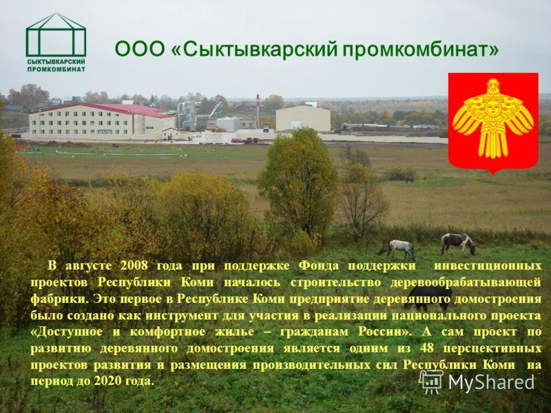В августе 2008 года при поддержке Фонда поддержки инвестиционных проектов Республики Коми началось строительство деревообрабатывающей фабрики. Это первое в Республике Коми предприятие деревянного домостроения было создано как инструмент для участия в