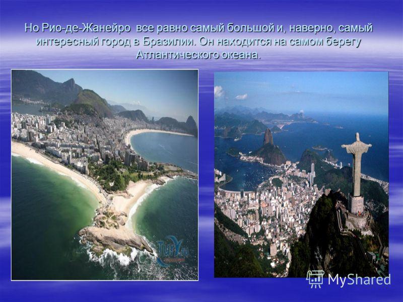 Но Рио-де-Жанейро все равно самый большой и, наверно, самый интересный город в Бразилии. Он находится на самом берегу Атлантического океана.