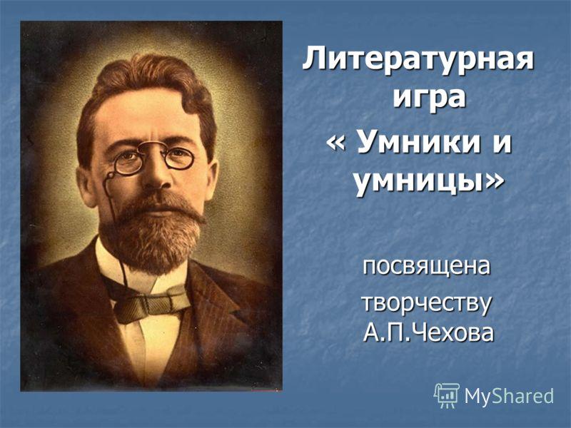Литературная игра « Умники и умницы» посвящена посвящена творчеству А.П.Чехова творчеству А.П.Чехова