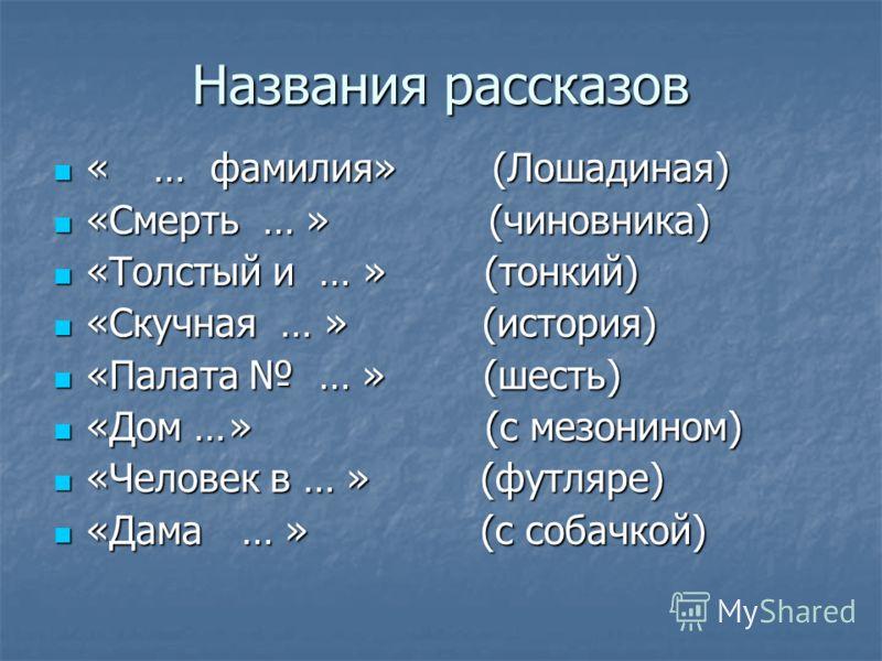 Названия рассказов « … фамилия» (Лошадиная) « … фамилия» (Лошадиная) «Смерть … » (чиновника) «Смерть … » (чиновника) «Толстый и … » (тонкий) «Толстый и … » (тонкий) «Скучная … » (история) «Скучная … » (история) «Палата … » (шесть) «Палата … » (шесть)