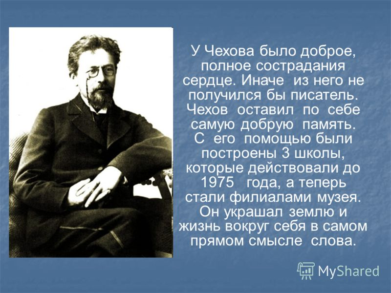 У Чехова было доброе, полное сострадания сердце. Иначе из него не получился бы писатель. Чехов оставил по себе самую добрую память. С его помощью были построены 3 школы, которые действовали до 1975 года, а теперь стали филиалами музея. Он украшал зем