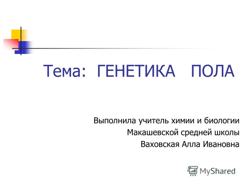 Тема: ГЕНЕТИКА ПОЛА Выполнила учитель химии и биологии Макашевской средней школы Ваховская Алла Ивановна