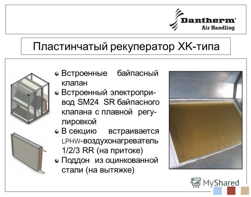 Пластинчатый рекуператор XK-типа Встроенные байпасный клапан Встроенный электропри- вод SM24 SR байпасного клапана с плавной регу- лировкой В секцию встраивается LPHW -воздухонагреватель 1/2/3 RR (на притоке) Поддон из оцинкованной стали (на вытяжке)