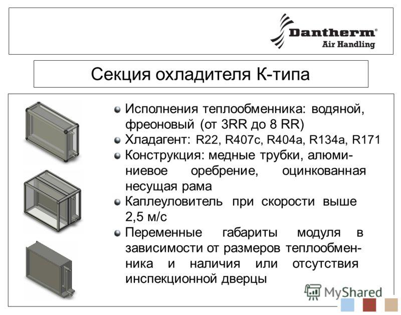 Секция охладителя К-типа Исполнения теплообменника: водяной, фреоновый (от 3RR до 8 RR) Хладагент: R22, R407c, R404a, R134a, R171 Конструкция: медные трубки, алюми- ниевое оребрение, оцинкованная несущая рама Каплеуловитель при скорости выше 2,5 м/с