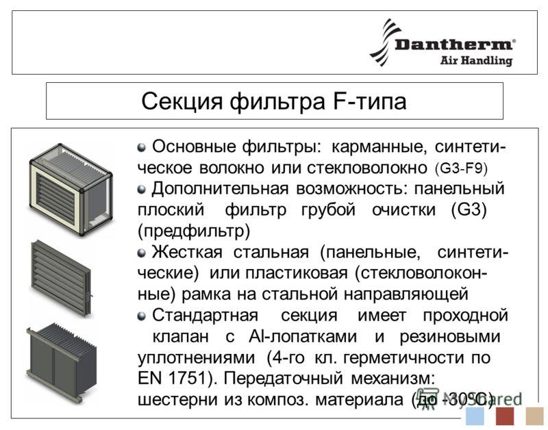 Секция фильтра F-типа Основные фильтры: карманные, синтети- ческое волокно или стекловолокно (G3-F9) Дополнительная возможность: панельный плоский фильтр грубой очистки (G3) (предфильтр) Жесткая стальная (панельные, синтети- ческие) или пластиковая (