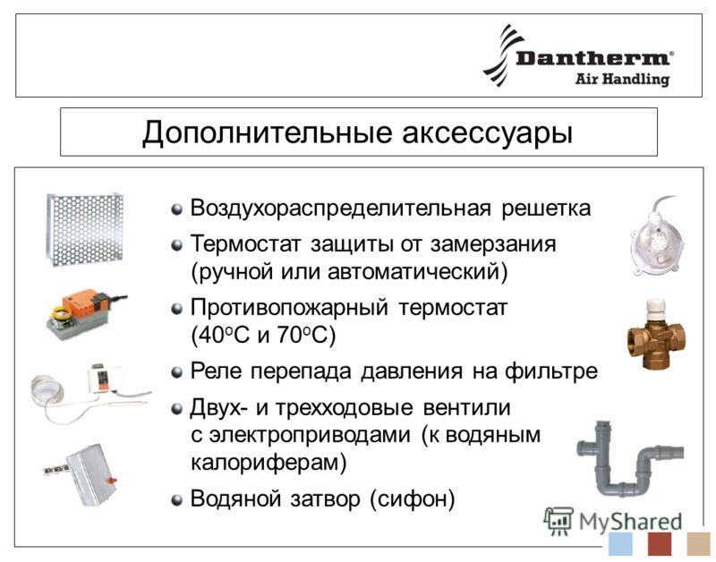 Дополнительные аксессуары Воздухораспределительная решетка Термостат защиты от замерзания (ручной или автоматический) Противопожарный термостат (40 о С и 70 о С) Реле перепада давления на фильтре Двух- и трехходовые вентили с электроприводами (к водя