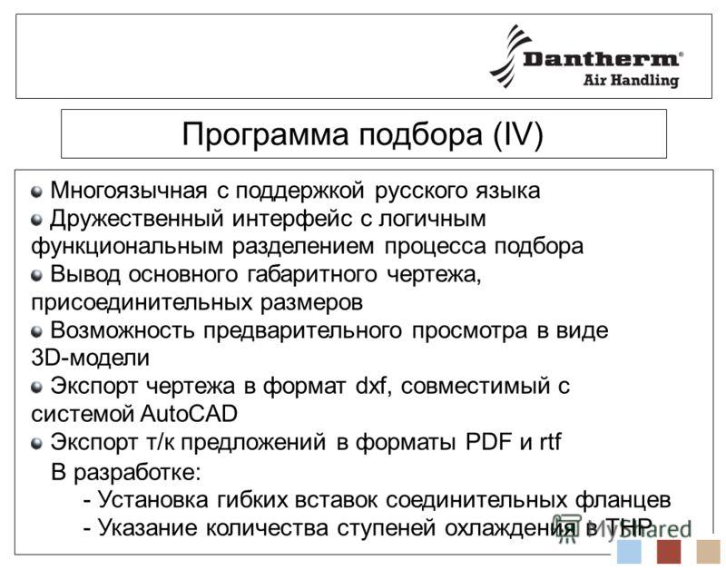 Программа подбора (IV) Многоязычная с поддержкой русского языка Дружественный интерфейс с логичным функциональным разделением процесса подбора Вывод основного габаритного чертежа, присоединительных размеров Возможность предварительного просмотра в ви