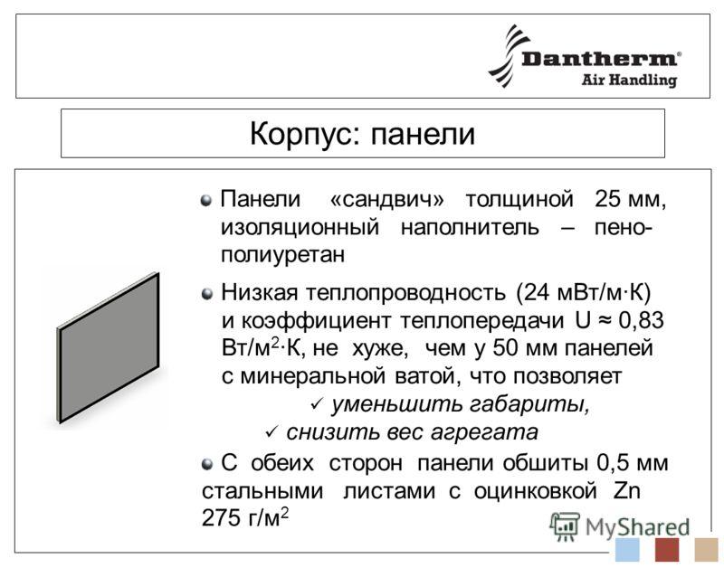 Корпус: панели Панели «сандвич» толщиной 25 мм, изоляционный наполнитель – пено- полиуретан Низкая теплопроводность (24 мВт/м·К) и коэффициент теплопередачи U 0,83 Вт/м 2 ·К, не хуже, чем у 50 мм панелей с минеральной ватой, что позволяет уменьшить г