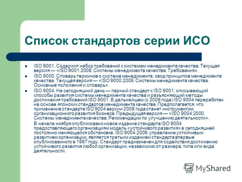 Список стандартов серии ИСО ISO 9001. Содержит набор требований к системам менеджмента качества. Текущая версия «ISO 9001:2008. Системы менеджмента качества. Требования». ISO 9000. Словарь терминов о системе менеджмента, свод принципов менеджмента ка