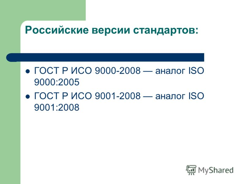 Российские версии стандартов: ГОСТ Р ИСО 9000-2008 аналог ISO 9000:2005 ГОСТ Р ИСО 9001-2008 аналог ISO 9001:2008