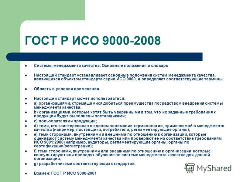 ГОСТ Р ИСО 9000-2008 Системы менеджмента качества. Основные положения и словарь Настоящий стандарт устанавливает основные положения систем менеджмента качества, являющихся объектом стандарта серии ИСО 9000, и определяет соответствующие термины. Облас