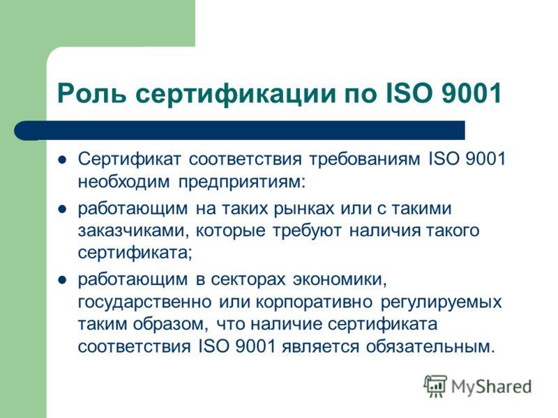 Роль сертификации по ISO 9001 Сертификат соответствия требованиям ISO 9001 необходим предприятиям: работающим на таких рынках или с такими заказчиками, которые требуют наличия такого сертификата; работающим в секторах экономики, государственно или ко