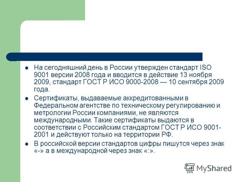 На сегодняшний день в России утвержден стандарт ISO 9001 версии 2008 года и вводится в действие 13 ноября 2009, стандарт ГОСТ Р ИСО 9000-2008 10 сентября 2009 года. Сертификаты, выдаваемые аккредитованными в Федеральном агентстве по техническому регу