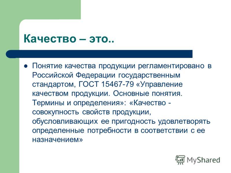 Качество – это.. Понятие качества продукции регламентировано в Российской Федерации государственным стандартом, ГОСТ 15467-79 «Управление качеством продукции. Основные понятия. Термины и определения»: «Качество - совокупность свойств продукции, обусл