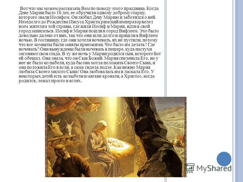 Вот что мы можем рассказать Вам по поводу этого праздника. Когда Деве Марии было 16 лет, ее обручили одному доброму старцу, которого звали Иосифом. Он любил Деву Марию и заботился о ней. Незедолго до Рождества Иисуса Христа римский император велел вс