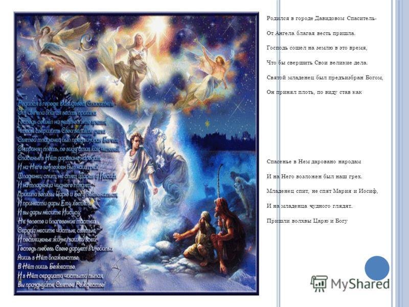 Родился в городе Давидовом Спаситель- От Ангела благая весть пришла. Господь сошел на землю в это время, Что бы свершить Свои великие дела. Святой младенец был предъизбран Богом, Он принял плоть, по виду став как ч е л о в е к. Спасенье в Нем дарован