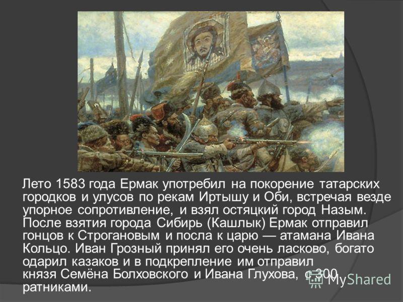 Лето 1583 года Ермак употребил на покорение татарских городков и улусов по рекам Иртышу и Оби, встречая везде упорное сопротивление, и взял остяцкий город Назым. После взятия города Сибирь (Кашлык) Ермак отправил гонцов к Строгановым и посла к царю а