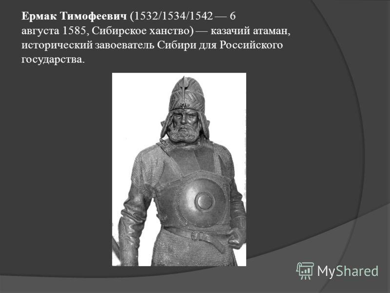 Ермак Тимофеевич (1532/1534/1542 6 августа 1585, Сибирское ханство) казачий атаман, исторический завоеватель Сибири для Российского государства.