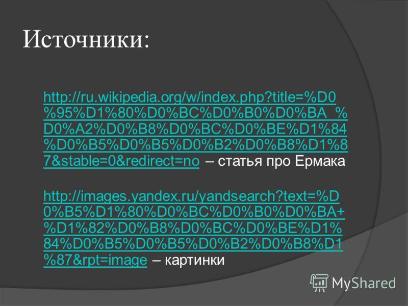 Источники: http://ru.wikipedia.org/w/index.php?title=%D0 %95%D1%80%D0%BC%D0%B0%D0%BA_% D0%A2%D0%B8%D0%BC%D0%BE%D1%84 %D0%B5%D0%B5%D0%B2%D0%B8%D1%8 7&stable=0&redirect=no http://ru.wikipedia.org/w/index.php?title=%D0 %95%D1%80%D0%BC%D0%B0%D0%BA_% D0%A