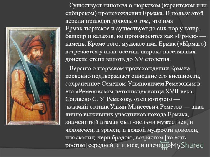 Существует гипотеза о тюркском (кераитском или сибирском) происхождении Ермака. В пользу этой версии приводят доводы о том, что имя Ермак тюркское и существует до сих пор у татар, башкир и казахов, но произносится как «Ермек» камень. Кроме того, мужс