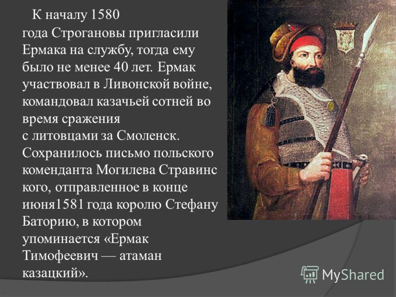 К началу 1580 года Строгановы пригласили Ермака на службу, тогда ему было не менее 40 лет. Ермак участвовал в Ливонской войне, командовал казачьей сотней во время сражения с литовцами за Смоленск. Сохранилось письмо польского коменданта Могилева Стра